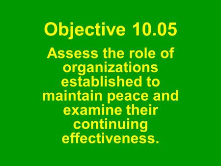 Objective 10.05 Assess the role of organizations established to maintain peace and examine their continuing effectiveness.