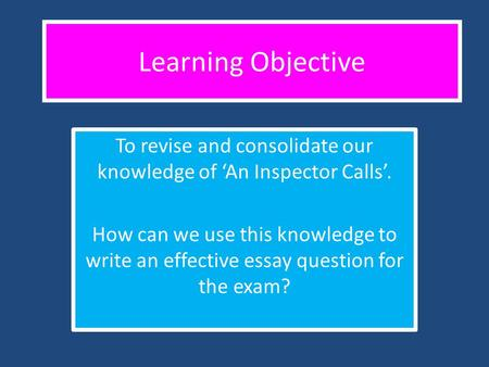 To revise and consolidate our knowledge of 'An Inspector Calls'.