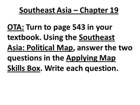 Southeast Asia – Chapter 19 OTA: Turn to page 543 in your textbook. Using the Southeast Asia: Political Map, answer the two questions in the Applying Map.