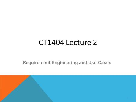 CT1404 Lecture 2 Requirement Engineering and Use Cases 1.