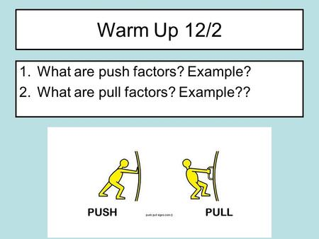 Warm Up 12/2 1.What are push factors? Example? 2.What are pull factors? Example??