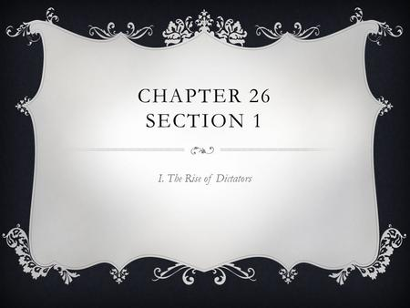 Chapter 26 Section 1 I. The Rise of Dictators.