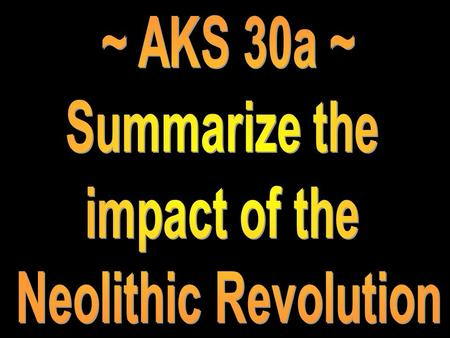 ~ AKS 30a ~ Summarize the impact of the Neolithic Revolution.