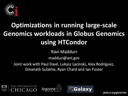 Globus.org/genomics Optimizations in running large-scale Genomics workloads in Globus Genomics using HTCondor Ravi Madduri Joint work with.