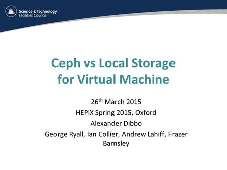 Ceph vs Local Storage for Virtual Machine 26 th March 2015 HEPiX Spring 2015, Oxford Alexander Dibbo George Ryall, Ian Collier, Andrew Lahiff, Frazer Barnsley.