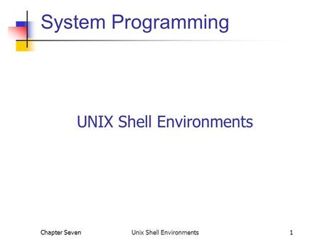 Chapter Seven Unix Shell Environments1 System Programming UNIX Shell Environments.