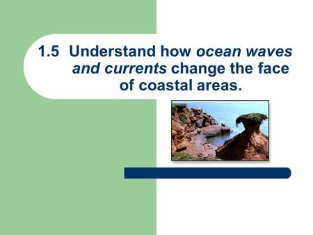 1.5Understand how ocean waves and currents change the face of coastal areas.