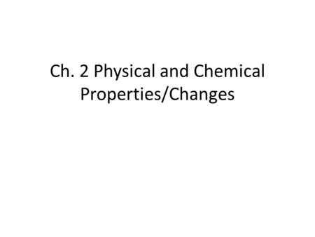 Ch. 2 Physical and Chemical Properties/Changes. Properties Physical Property – can be observed without changing the identity of the substance color texture.