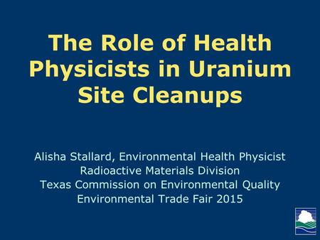 The Role of Health Physicists in Uranium Site Cleanups Alisha Stallard, Environmental Health Physicist Radioactive Materials Division Texas Commission.