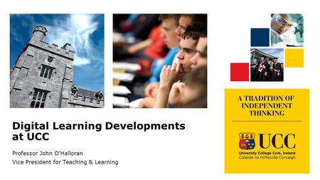 Digital Learning Developments at UCC Professor John O'Halloran Vice President for Teaching & Learning.