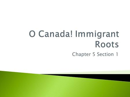 Chapter 5 Section 1.  Come from many different countries ◦ 50 ethnic groups make up the population ◦ 2/3 of Canadians have European ancestry ◦ 40% have.
