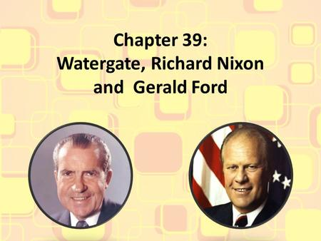 Chapter 39: Watergate, Richard Nixon and Gerald Ford.