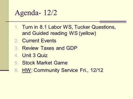 Agenda- 12/2 1. Turn in 8.1 Labor WS, Tucker Questions, and Guided reading WS (yellow) 2. Current Events 3. Review Taxes and GDP 4. Unit 3 Quiz 5. Stock.
