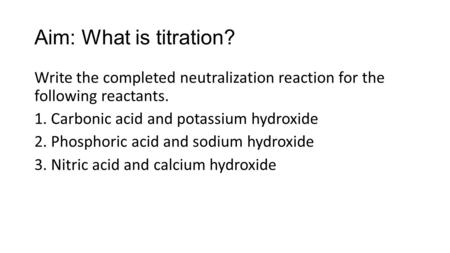 Aim: What is titration? Write the completed neutralization reaction for the following reactants. 1. Carbonic acid and potassium hydroxide 2. Phosphoric.
