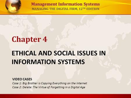 Management Information Systems MANAGING THE DIGITAL FIRM, 12 TH EDITION ETHICAL AND SOCIAL ISSUES IN INFORMATION SYSTEMS Chapter 4 VIDEO CASES Case 1: