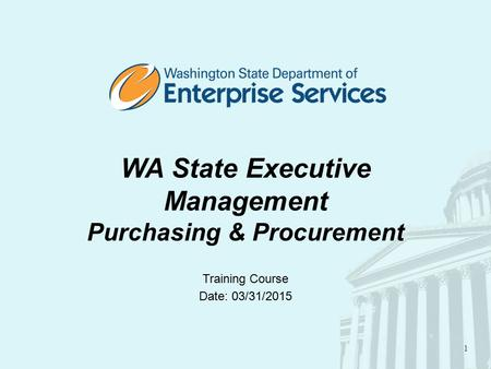 1 WA State Executive Management Purchasing & Procurement Training Course Date: 03/31/2015.