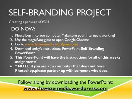 SELF-BRANDING PROJECT Creating a package of YOU. DO NOW: 1.Please Log in to you computer. Make sure your internet is working! 2.Use the magnifying glass.