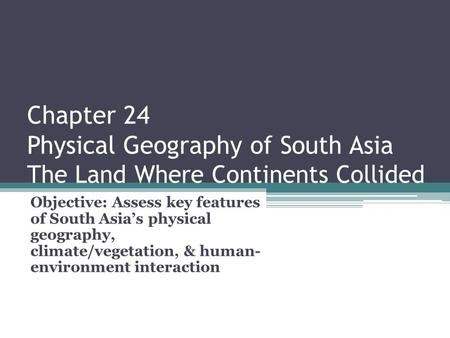Chapter 24 Physical Geography of South Asia The Land Where Continents Collided Objective: Assess key features of South Asia's physical geography, climate/vegetation,