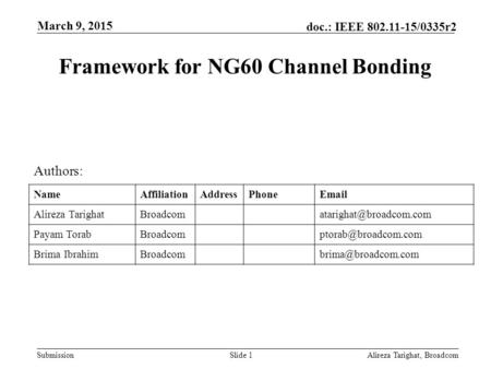 Submission doc.: IEEE 802.11-15/0335r2 Framework for NG60 Channel Bonding Alireza Tarighat, BroadcomSlide 1 Authors: NameAffiliationAddressPhoneEmail Alireza.