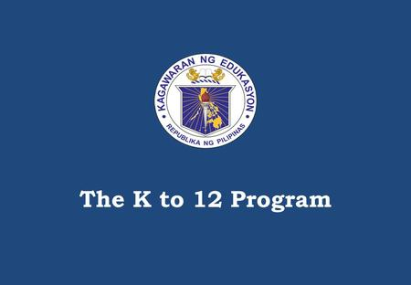 The K to 12 Program An understanding <strong>of</strong> the development PROCESS <strong>of</strong> the K to 12 curriculum is important for decision-making <strong>of</strong> actors on the ground. The.