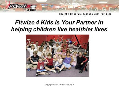 Copyright © 2007, Fitwize 4 Kids, Inc.™ Fitwize 4 Kids is Your Partner in helping children live healthier lives Empowering Children and Their Families.
