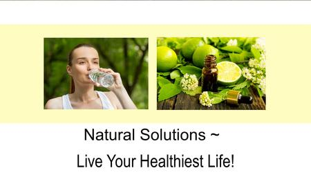 Live Your Healthiest Life! Natural Solutions ~. 1. You want to be healthy. 2. You want natural solutions 3. You want simple steps. 4. Cost effective;