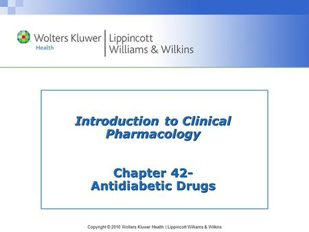 Copyright © 2010 Wolters Kluwer Health | Lippincott Williams & Wilkins Introduction to Clinical Pharmacology Chapter 42- Antidiabetic Drugs.