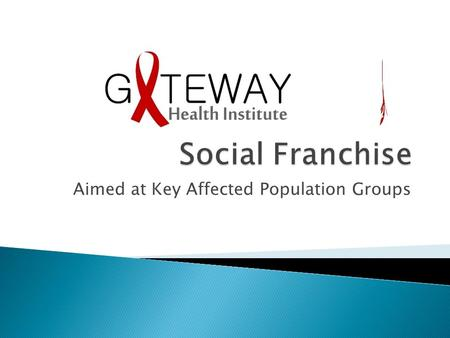 Aimed at Key Affected Population Groups.  Clinical social franchising is a model for organizing networks of private providers  to deliver a range of.