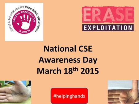 National CSE Awareness Day March 18 th 2015. #helpinghands What is Child Sexual Exploitation? This is a form of child abuse that manipulates and coerces.
