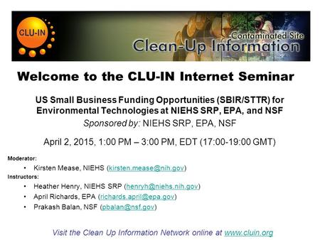 Welcome to the CLU-IN Internet Seminar US Small Business Funding Opportunities (SBIR/STTR) <strong>for</strong> <strong>Environmental</strong> Technologies at NIEHS SRP, EPA, and NSF Sponsored.