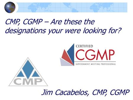 CMP, CGMP – Are these the designations your were looking for? Jim Cacabelos, CMP, CGMP.