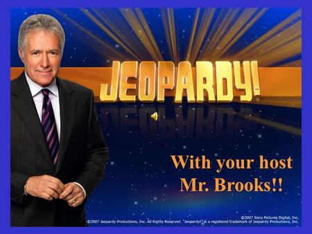 With your host Mr. Brooks!! Choose a category. You will be given the answer. You must give the correct question. Click to begin.