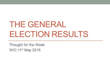THE GENERAL ELECTION RESULTS Thought for the Week W/C 11 th May 2015.