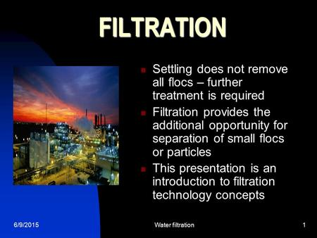 6/9/2015Water filtration1 FILTRATION Settling does not remove all flocs – further treatment is required Filtration provides the additional opportunity.