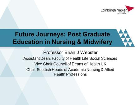 Future Journeys: Post Graduate Education in Nursing & Midwifery Professor Brian J Webster Assistant Dean, Faculty of Health Life Social Sciences Vice Chair.