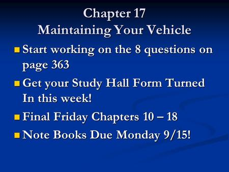 Chapter 17 Maintaining Your Vehicle Start working on the 8 questions on page 363 Start working on the 8 questions on page 363 Get your Study Hall Form.