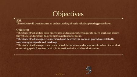 Objectives SOL: The student will demonstrate an understanding of basic vehicle operating procedures. Objective: *The student will utilize basic procedures.