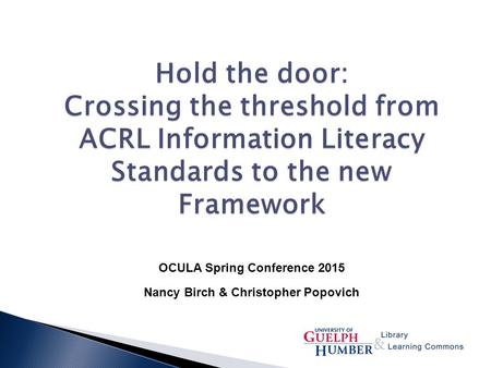 Hold the door: Crossing the threshold from ACRL Information Literacy Standards to the new Framework OCULA Spring Conference 2015 Nancy Birch & Christopher.