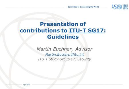 Committed to Connecting the World International Telecommunication Union April 2015 Presentation of contributions to ITU-T SG17: GuidelinesITU-T SG17 Martin.