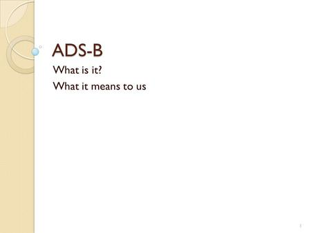 ADS-B What is it? What it means to us 1. ADS-B aka Shooting at a moving target 2.