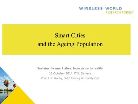 . Smart Cities and the Ageing Population Sustainable smart cities: from vision to reality 13 October 2014. ITU, Geneva Knud Erik Skouby, CMI/ Aalborg University-Cph.
