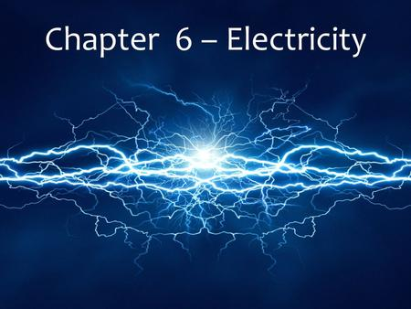 Chapter 6 – Electricity. 6.1 Electric Charge Positive and Negative Charges Matter is composed of _______ Atoms are composed of protons, neutrons and electrons.