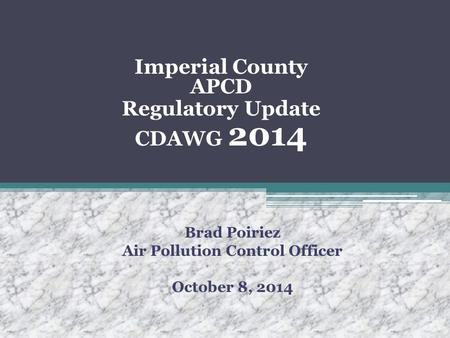 Imperial County APCD Regulatory Update CDAWG 2014 Brad Poiriez Air Pollution Control Officer October 8, 2014.