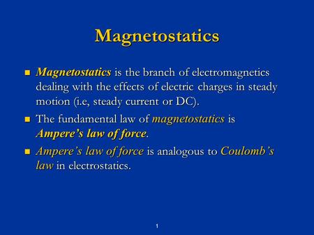 Magnetostatics Magnetostatics is the branch of electromagnetics dealing with the effects of electric charges in steady motion (i.e, steady current or DC).