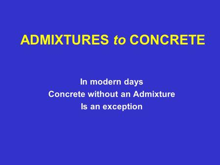 ADMIXTURES to CONCRETE In modern days Concrete without an Admixture Is an exception.