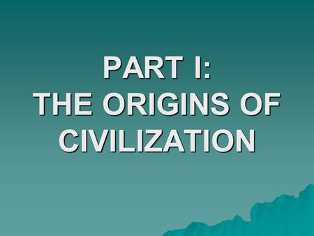 PART I: THE ORIGINS OF CIVILIZATION. PART I  Paleolithic Age –Humans had spread around globe –Humans were hunter-gatherers –Life style could not support.