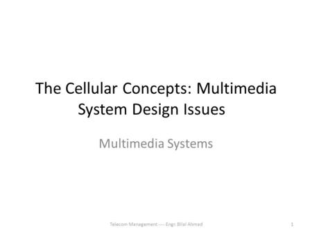 The Cellular Concepts: Multimedia System Design Issues Multimedia Systems 1Telecom Management ---- Engr. Bilal Ahmad.
