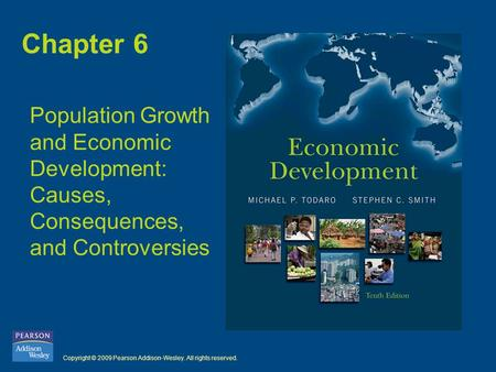 Copyright © 2009 Pearson Addison-Wesley. All rights reserved. Chapter 6 Population Growth and Economic Development: Causes, Consequences, and Controversies.