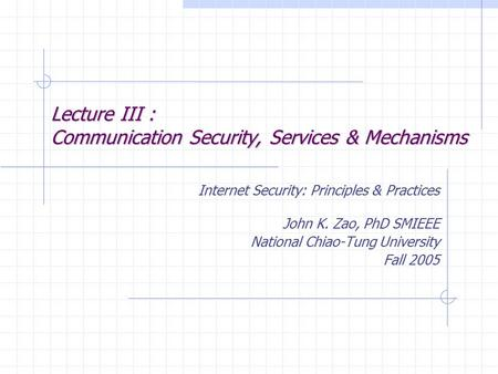 Lecture III : Communication Security, Services & Mechanisms Internet Security: Principles & Practices John K. Zao, PhD SMIEEE National Chiao-Tung University.
