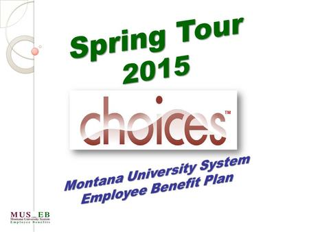 TM. ANNUAL BENEFIT ELECTION PERIOD for the FY2016 benefit year July 1, 2015 – June 30, 2016 July 1, 2015 – June 30, 2016 2 Spring Tour 2015 Montana University.